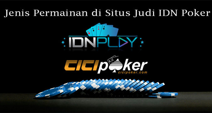 Jenis Permainan di Situs Judi IDN Poker